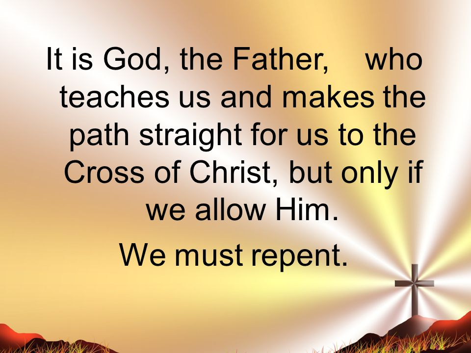 It is God, the Father, who teaches us and makes the path straight for us to the Cross of Christ, but only if we allow Him.
