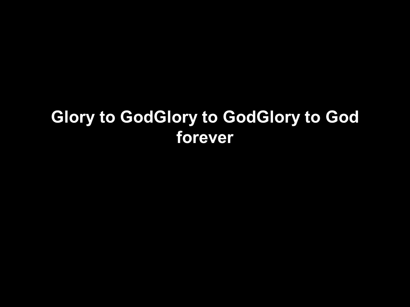 Glory to GodGlory to GodGlory to God forever