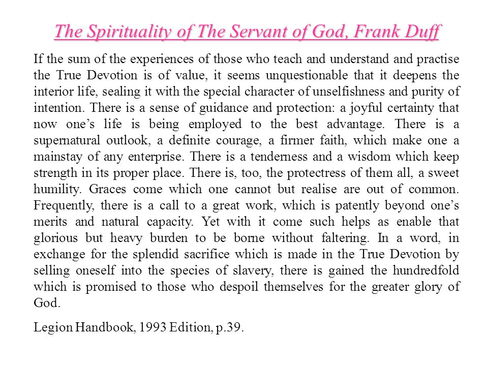 The Spirituality of The Servant of God, Frank Duff If the sum of the experiences of those who teach and understand and practise the True Devotion is of value, it seems unquestionable that it deepens the interior life, sealing it with the special character of unselfishness and purity of intention.
