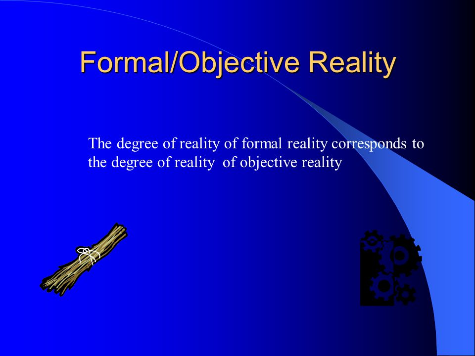 Formal/Objective Reality The degree of reality of formal reality corresponds to the degree of reality of objective reality