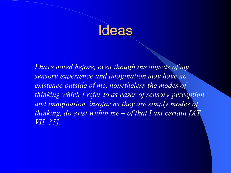Different Types of Ideas 1.Innate 2.Adventitious 3.Inventions Among my ideas, some appear to be innate, some to be adventitious, and others to have been invented by me [AT VII, 37-8].