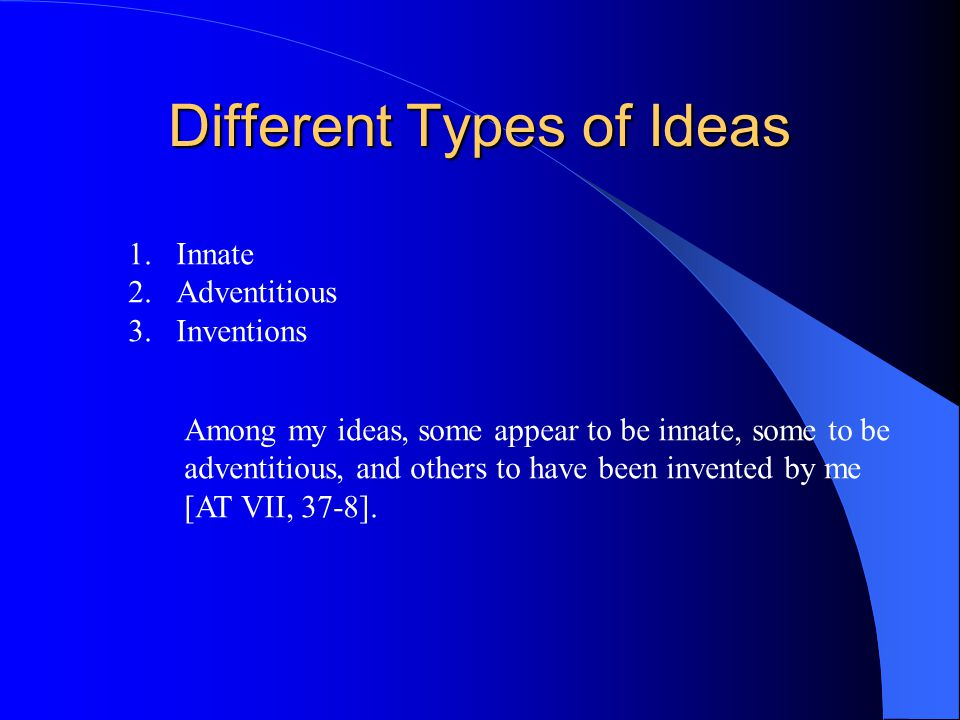 Different Types of Ideas 1.Innate 2.Adventitious 3.Inventions Among my ideas, some appear to be innate, some to be adventitious, and others to have be