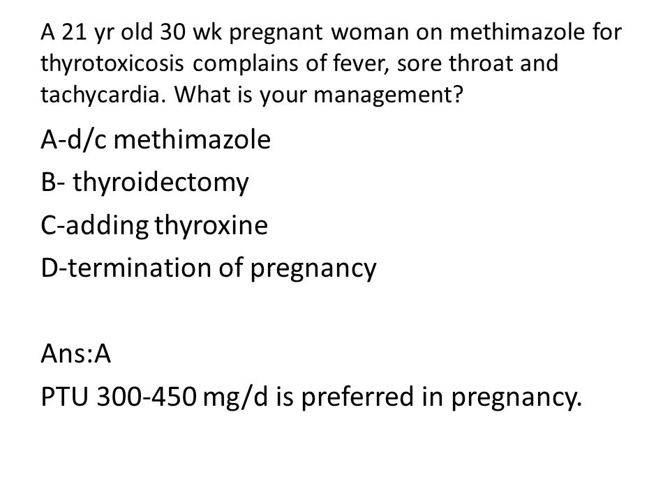 A 21 yr old 30 wk pregnant woman on methimazole for thyrotoxicosis complains of fever, sore throat and tachycardia.