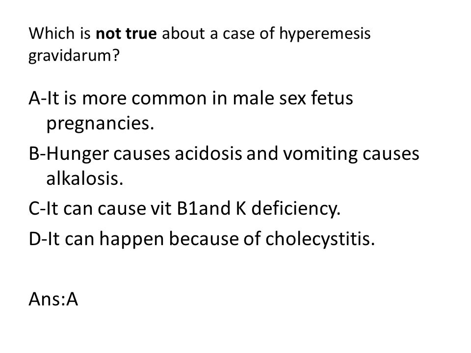 Which is not true about a case of hyperemesis gravidarum.