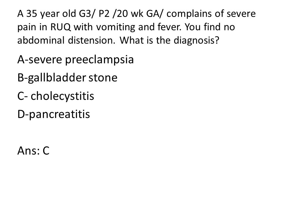 A 35 year old G3/ P2 /20 wk GA/ complains of severe pain in RUQ with vomiting and fever.