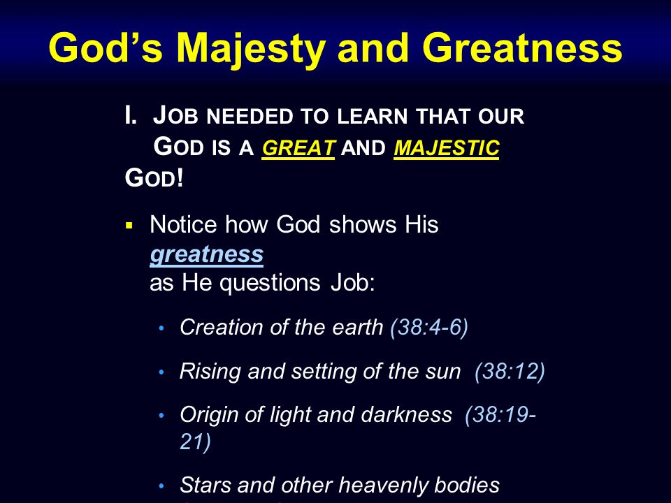 God's Majesty and Greatness I. J OB NEEDED TO LEARN THAT OUR G OD IS A GREAT AND MAJESTIC G OD .