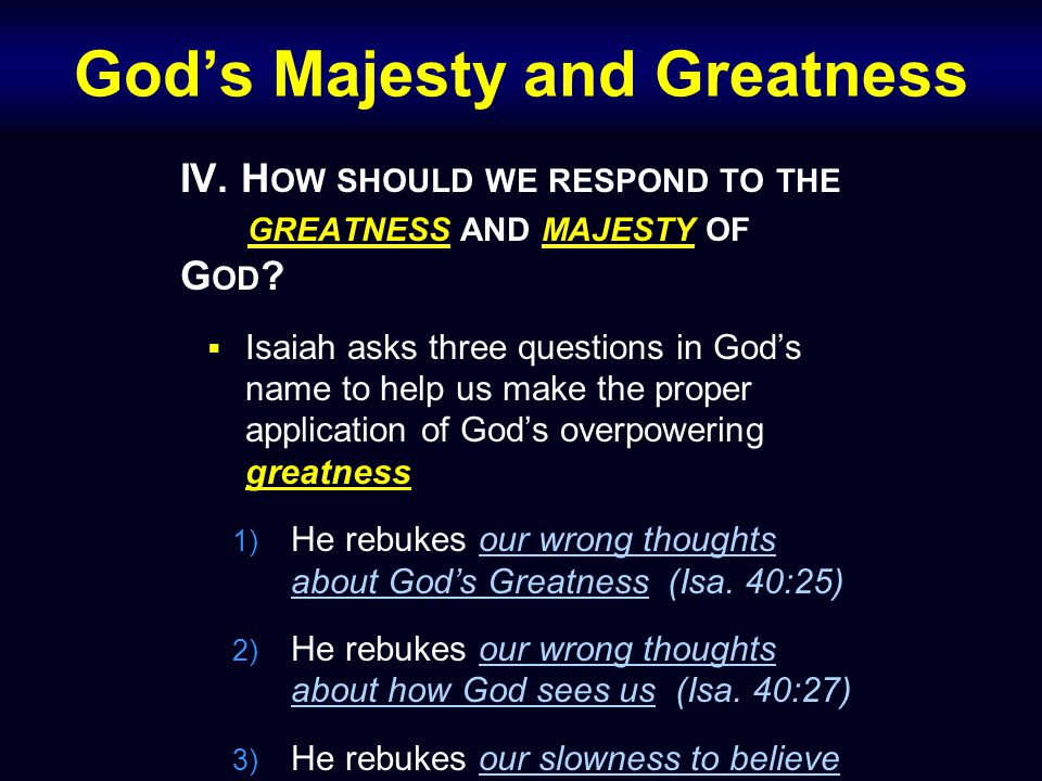 God's Majesty and Greatness IV.H OW SHOULD WE RESPOND TO THE GREATNESS AND MAJESTY OF G OD .