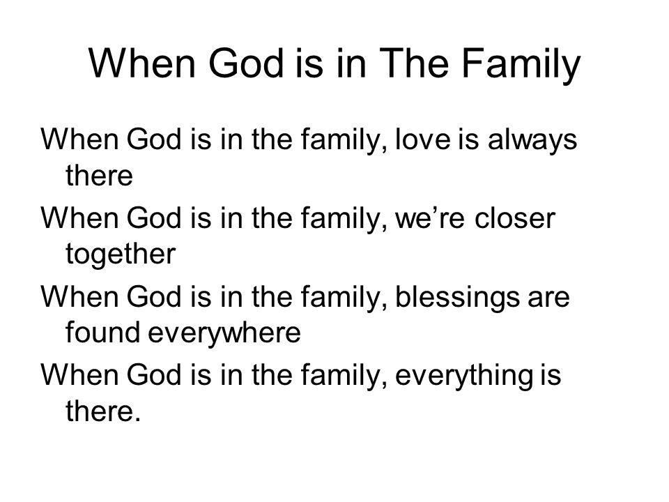 When God is in The Family When God is in the family, love is always there When God is in the family, we're closer together When God is in the family,