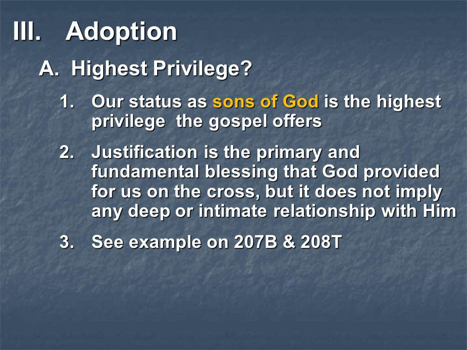 III.Adoption A.Highest Privilege? 1.Our status as sons of God is the highest privilege the gospel offers 2.Justification is the primary and fundamenta