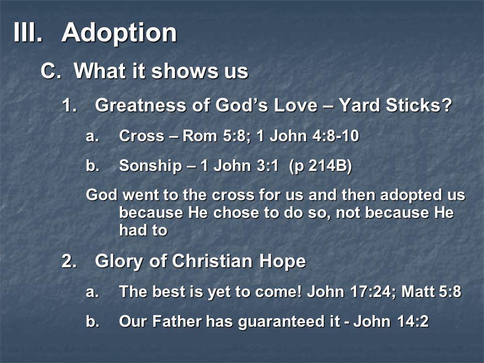 III.Adoption C.What it shows us 1.Greatness of God's Love – Yard Sticks? a.Cross – Rom 5:8; 1 John 4:8-10 b.Sonship – 1 John 3:1 (p 214B) God went to