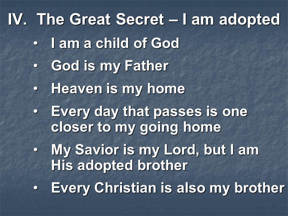 IV.The Great Secret – I am adopted I am a child of GodI am a child of God God is my FatherGod is my Father Heaven is my homeHeaven is my home Every da