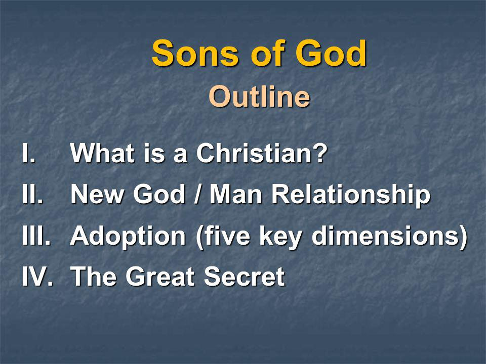 Sons of God Outline I.What is a Christian? II.New God / Man Relationship III.Adoption (five key dimensions) IV.The Great Secret