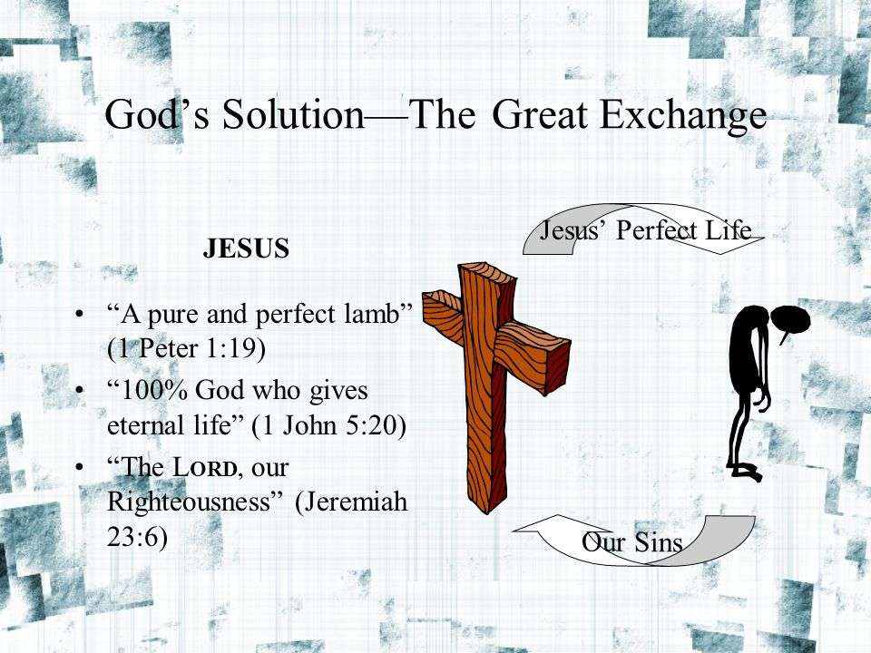 """God's Solution—The Great Exchange """"A pure and perfect lamb"""" (1 Peter 1:19) """"100% God who gives eternal life"""" (1 John 5:20) """"The L ORD, our Righteousne"""