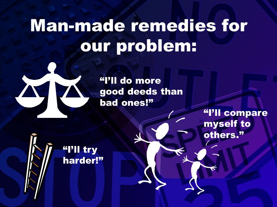 """Man-made remedies for our problem: """"I'll do more good deeds than bad ones!"""" """"I'll try harder!"""" """"I'll compare myself to others."""""""