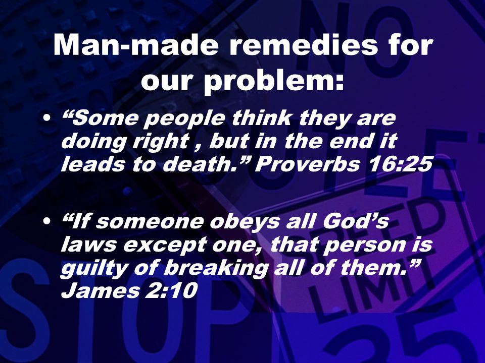 """Man-made remedies for our problem: """"Some people think they are doing right, but in the end it leads to death."""" Proverbs 16:25 """"If someone obeys all Go"""