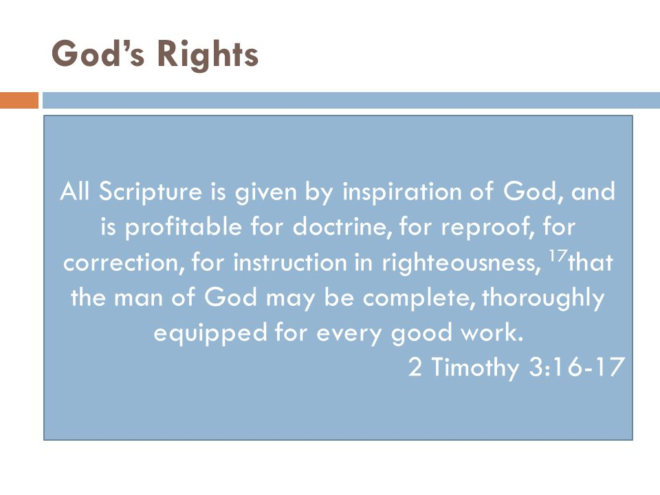 God's Rights All Scripture is given by inspiration of God, and is profitable for doctrine, for reproof, for correction, for instruction in righteousness, 17 that the man of God may be complete, thoroughly equipped for every good work.