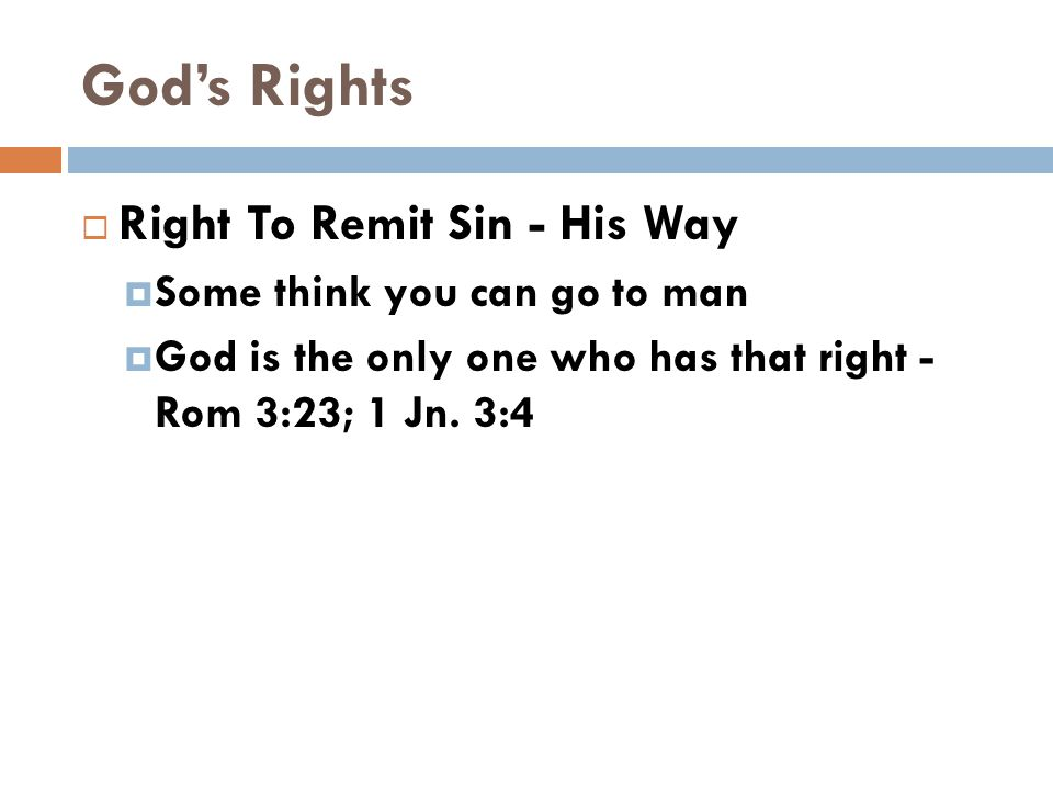 God's Rights  Right To Remit Sin - His Way  Some think you can go to man  God is the only one who has that right - Rom 3:23; 1 Jn.