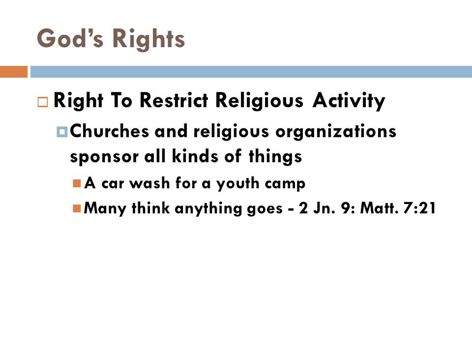 God's Rights  Right To Restrict Religious Activity  Churches and religious organizations sponsor all kinds of things A car wash for a youth camp Many think anything goes - 2 Jn.