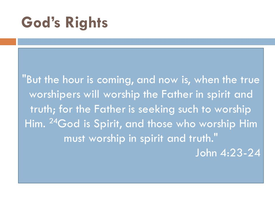 God's Rights But the hour is coming, and now is, when the true worshipers will worship the Father in spirit and truth; for the Father is seeking such to worship Him.