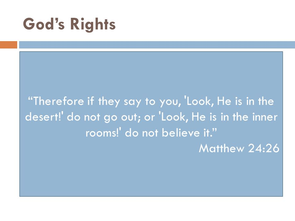 God's Rights Therefore if they say to you, Look, He is in the desert! do not go out; or Look, He is in the inner rooms! do not believe it. Matthew 24:26