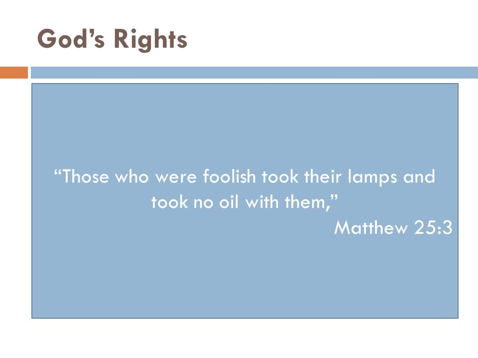 God's Rights Those who were foolish took their lamps and took no oil with them, Matthew 25:3