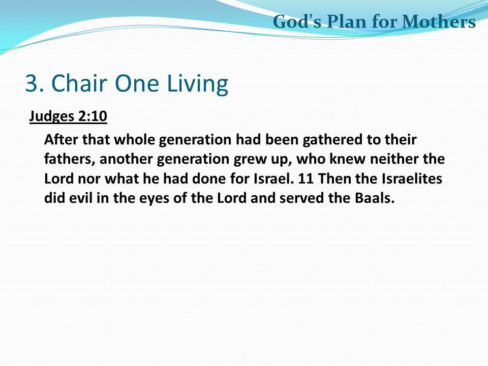3. Chair One Living Judges 2:10 After that whole generation had been gathered to their fathers, another generation grew up, who knew neither the Lord