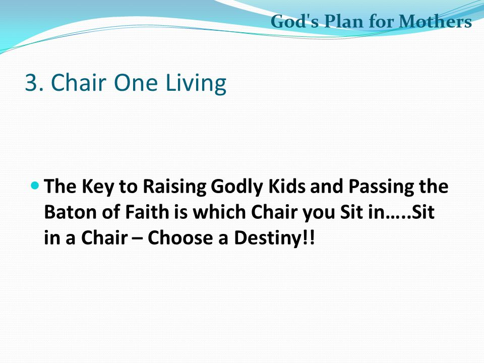3. Chair One Living The Key to Raising Godly Kids and Passing the Baton of Faith is which Chair you Sit in…..Sit in a Chair – Choose a Destiny!! God's