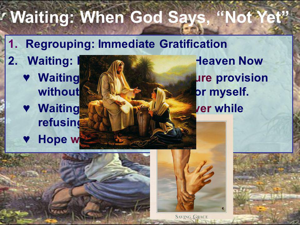 1.Regrouping: Immediate Gratification 2. Waiting: Refusing to Demand Heaven Now ♥Waiting is trusting God's future provision without working to provide