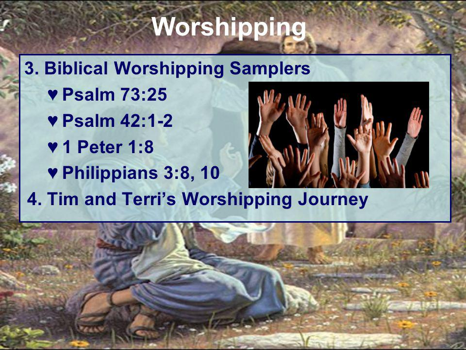 3. Biblical Worshipping Samplers ♥Psalm 73:25 ♥Psalm 42:1-2 ♥1 Peter 1:8 ♥Philippians 3:8, 10 4. Tim and Terri's Worshipping Journey Worshipping