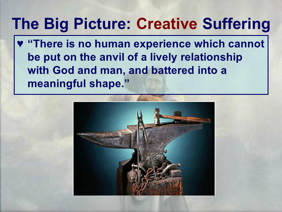 The Big Picture: Creative Suffering ♥ There is no human experience which cannot be put on the anvil of a lively relationship with God and man, and battered into a meaningful shape.
