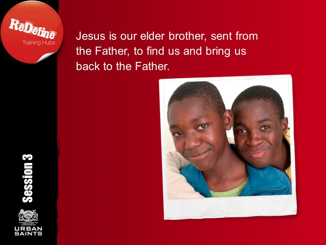 Jesus is our elder brother, sent from the Father, to find us and bring us back to the Father. Session 3 Rotation angle 350 o