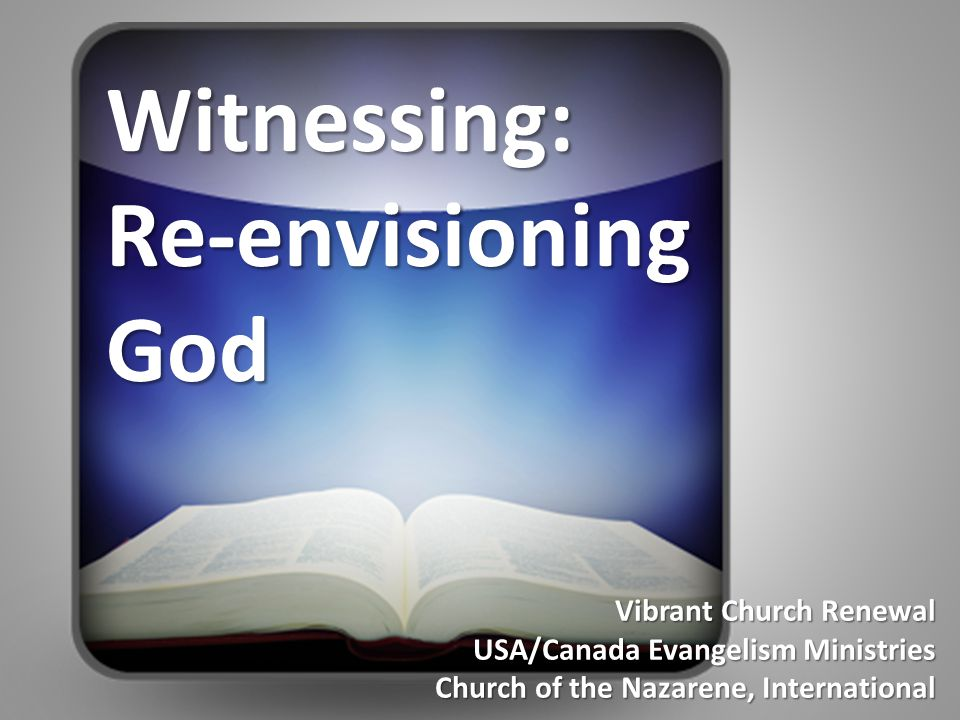 Vibrant Church Renewal USA/Canada Evangelism Ministries Church of the Nazarene, International Witnessing: Re-envisioning God