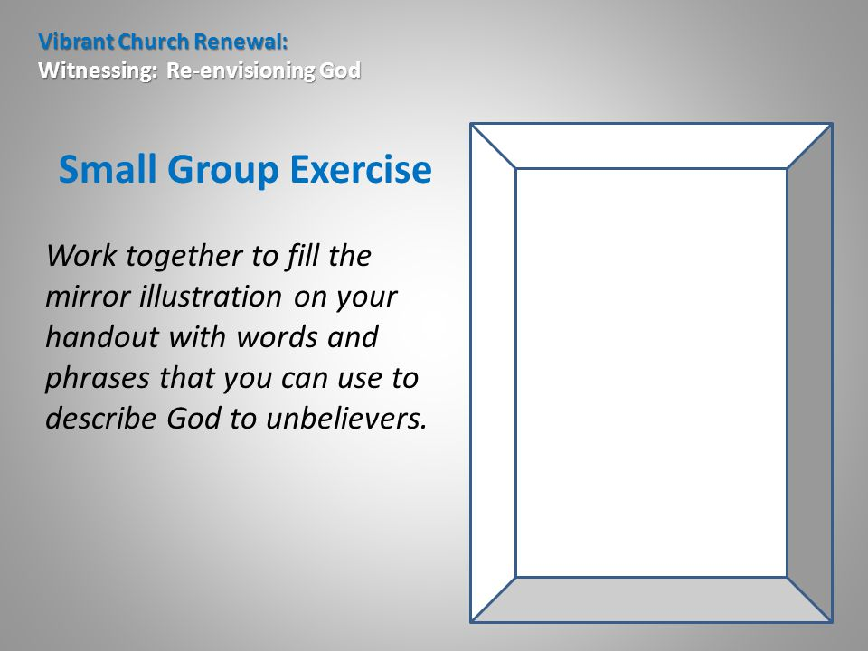 Vibrant Church Renewal: Witnessing: Re-envisioning God Small Group Exercise Work together to fill the mirror illustration on your handout with words and phrases that you can use to describe God to unbelievers.