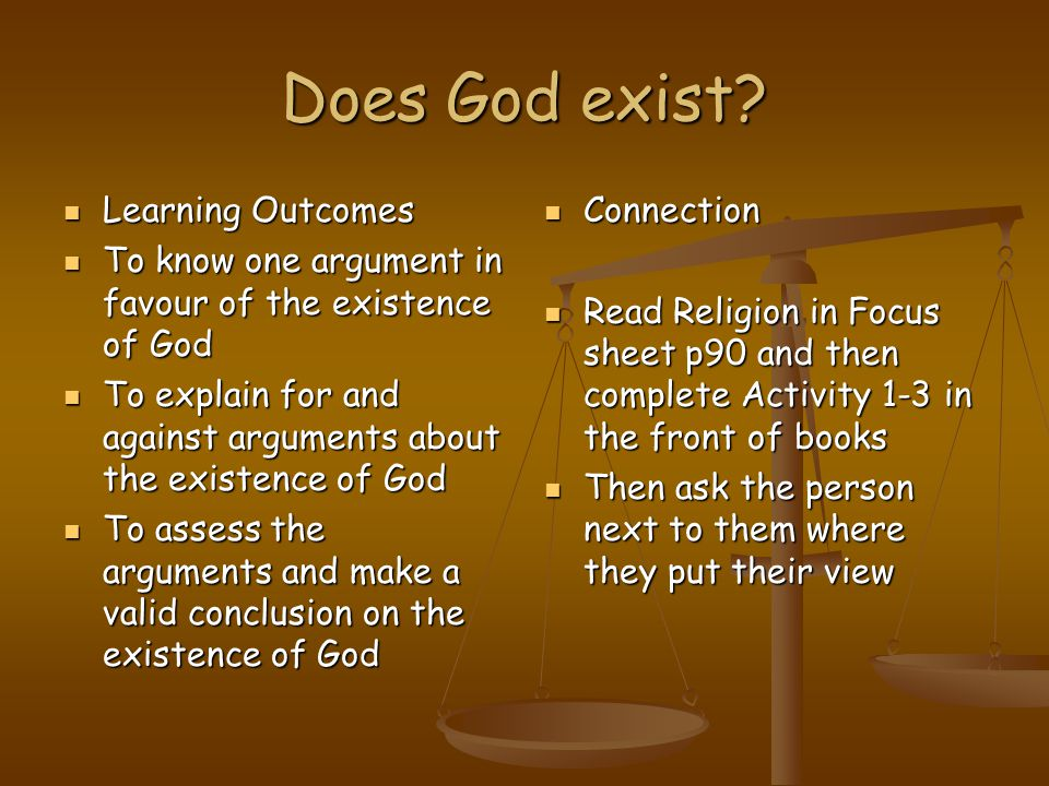Does God exist? Learning Outcomes Learning Outcomes To know one argument in favour of the existence of God To know one argument in favour of the exist