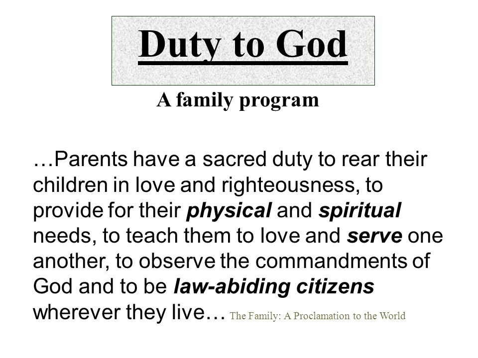 …Parents have a sacred duty to rear their children in love and righteousness, to provide for their physical and spiritual needs, to teach them to love