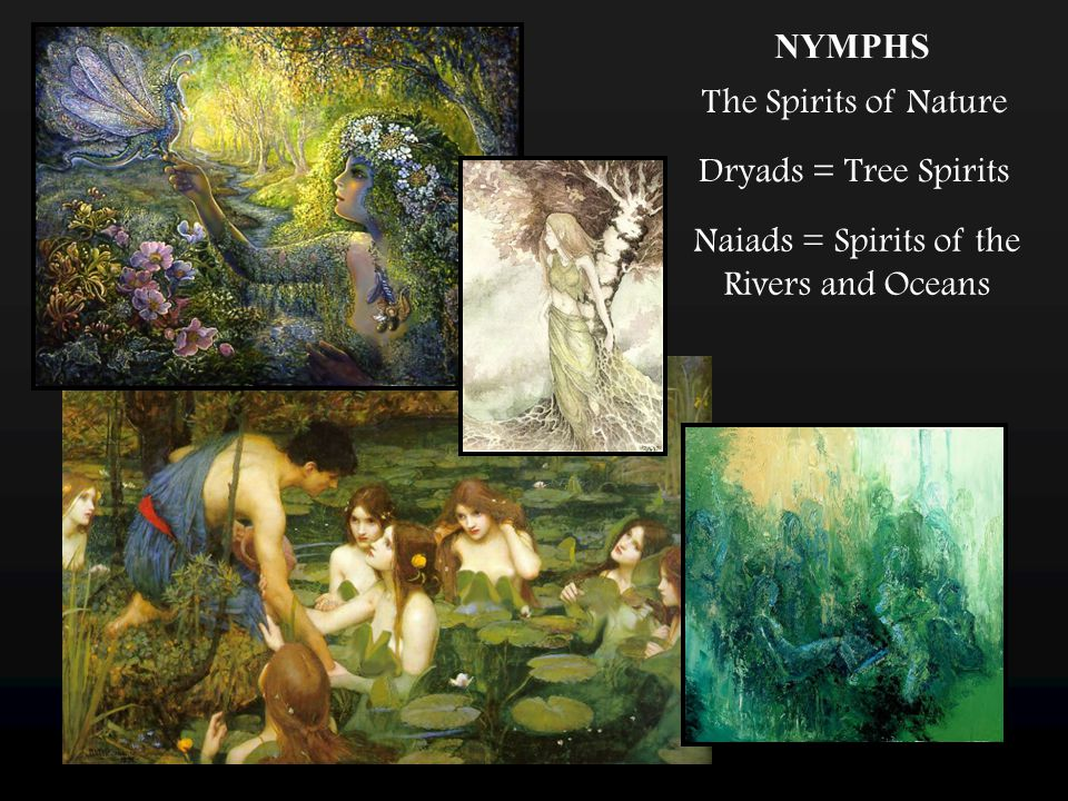 NYMPHS The Spirits of Nature Dryads = Tree Spirits Naiads = Spirits of the Rivers and Oceans