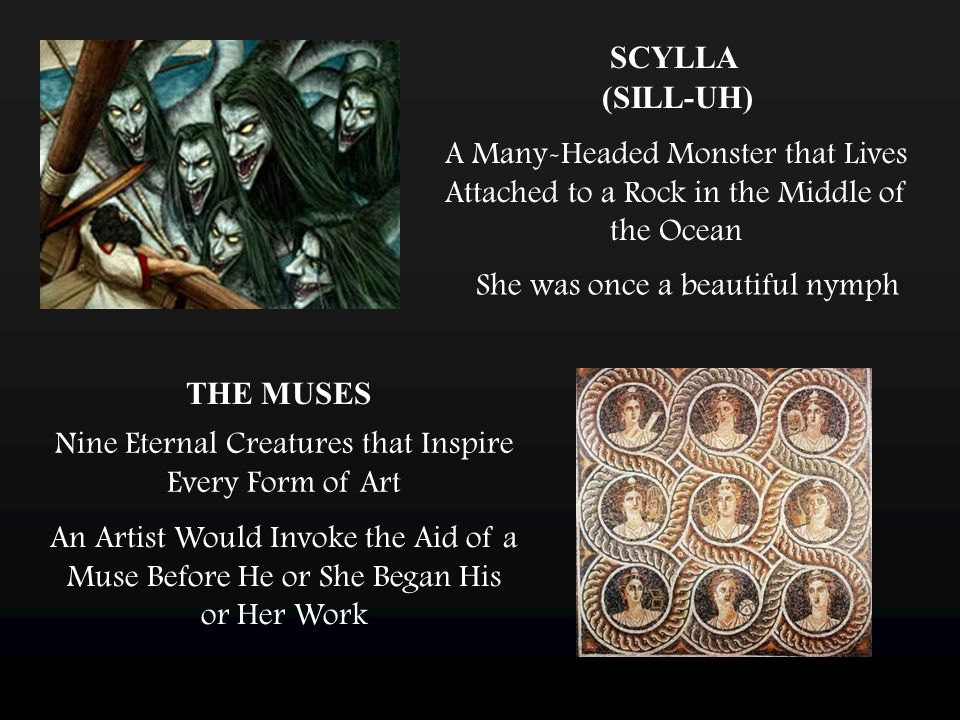 SCYLLA A Many-Headed Monster that Lives Attached to a Rock in the Middle of the Ocean She was once a beautiful nymph (SILL-UH) THE MUSES Nine Eternal Creatures that Inspire Every Form of Art An Artist Would Invoke the Aid of a Muse Before He or She Began His or Her Work