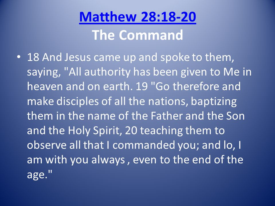 Matthew 28:18-20 Matthew 28:18-20 The Command 18 And Jesus came up and spoke to them, saying, All authority has been given to Me in heaven and on earth.