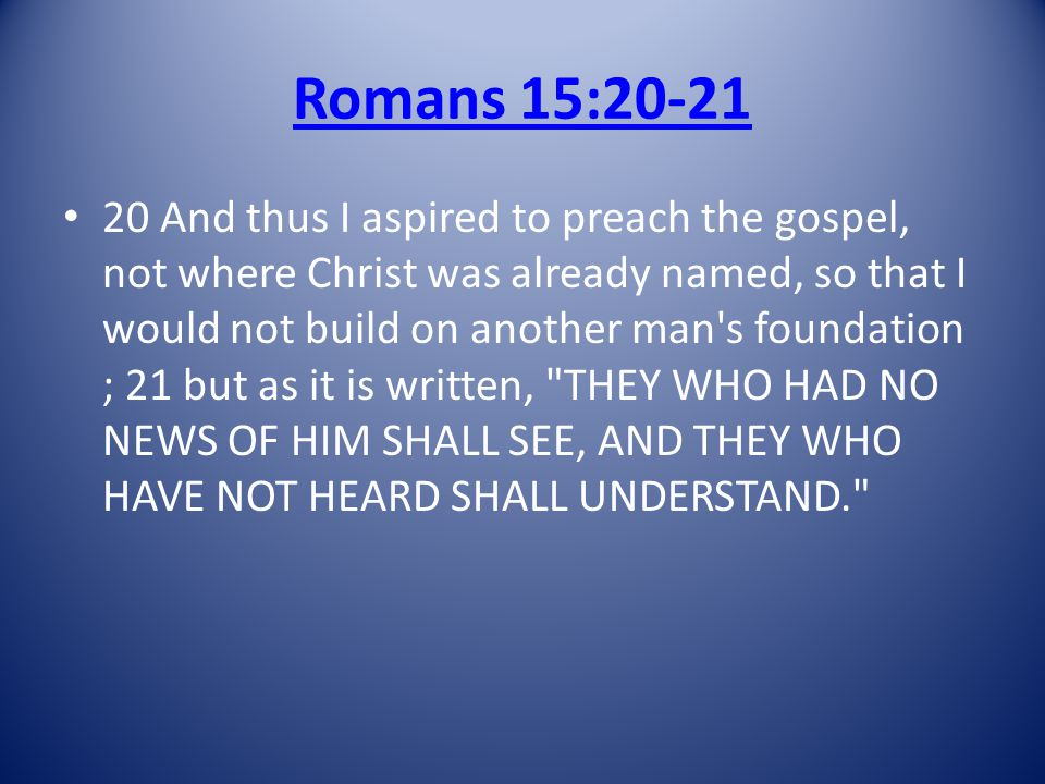 Romans 15:20-21 20 And thus I aspired to preach the gospel, not where Christ was already named, so that I would not build on another man s foundation ; 21 but as it is written, THEY WHO HAD NO NEWS OF HIM SHALL SEE, AND THEY WHO HAVE NOT HEARD SHALL UNDERSTAND.