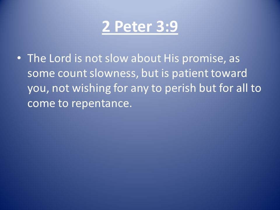 2 Peter 3:9 The Lord is not slow about His promise, as some count slowness, but is patient toward you, not wishing for any to perish but for all to come to repentance.