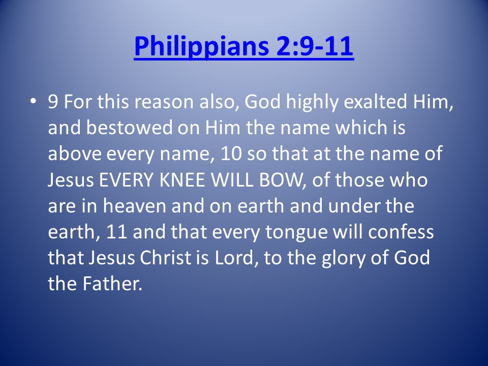 Philippians 2:9-11 9 For this reason also, God highly exalted Him, and bestowed on Him the name which is above every name, 10 so that at the name of Jesus EVERY KNEE WILL BOW, of those who are in heaven and on earth and under the earth, 11 and that every tongue will confess that Jesus Christ is Lord, to the glory of God the Father.