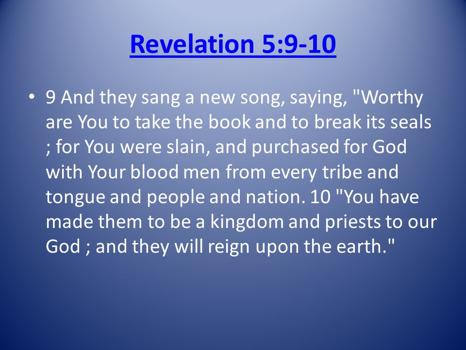 Revelation 5:9-10 9 And they sang a new song, saying, Worthy are You to take the book and to break its seals ; for You were slain, and purchased for God with Your blood men from every tribe and tongue and people and nation.