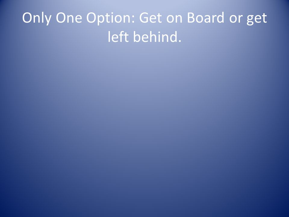 Only One Option: Get on Board or get left behind.