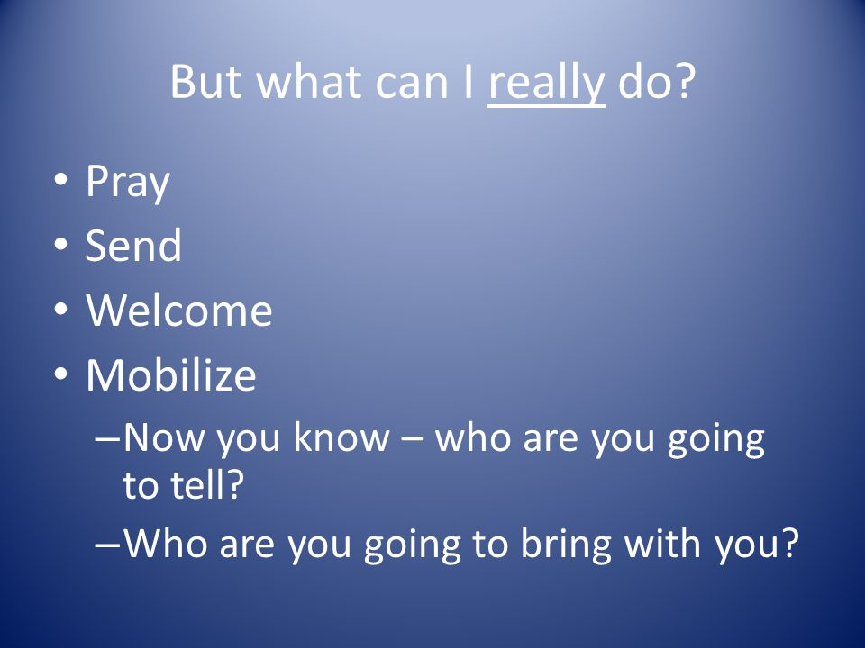 But what can I really do.Pray Send Welcome Mobilize – Now you know – who are you going to tell.