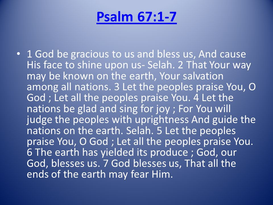Psalm 67:1-7 1 God be gracious to us and bless us, And cause His face to shine upon us- Selah.