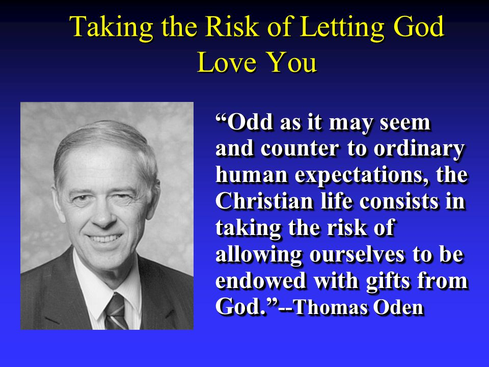 Taking the Risk of Letting God Love You Odd as it may seem and counter to ordinary human expectations, the Christian life consists in taking the risk of allowing ourselves to be endowed with gifts from God. --Thomas Oden Odd as it may seem and counter to ordinary human expectations, the Christian life consists in taking the risk of allowing ourselves to be endowed with gifts from God. --Thomas Oden