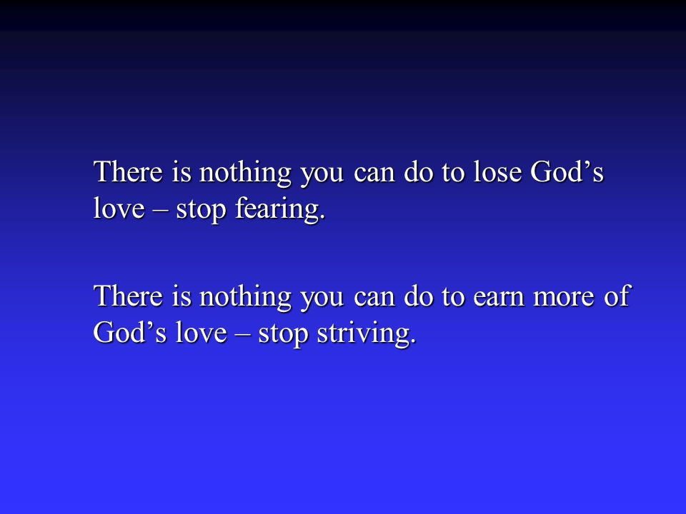 There is nothing you can do to lose God's love – stop fearing. There is nothing you can do to earn more of God's love – stop striving.