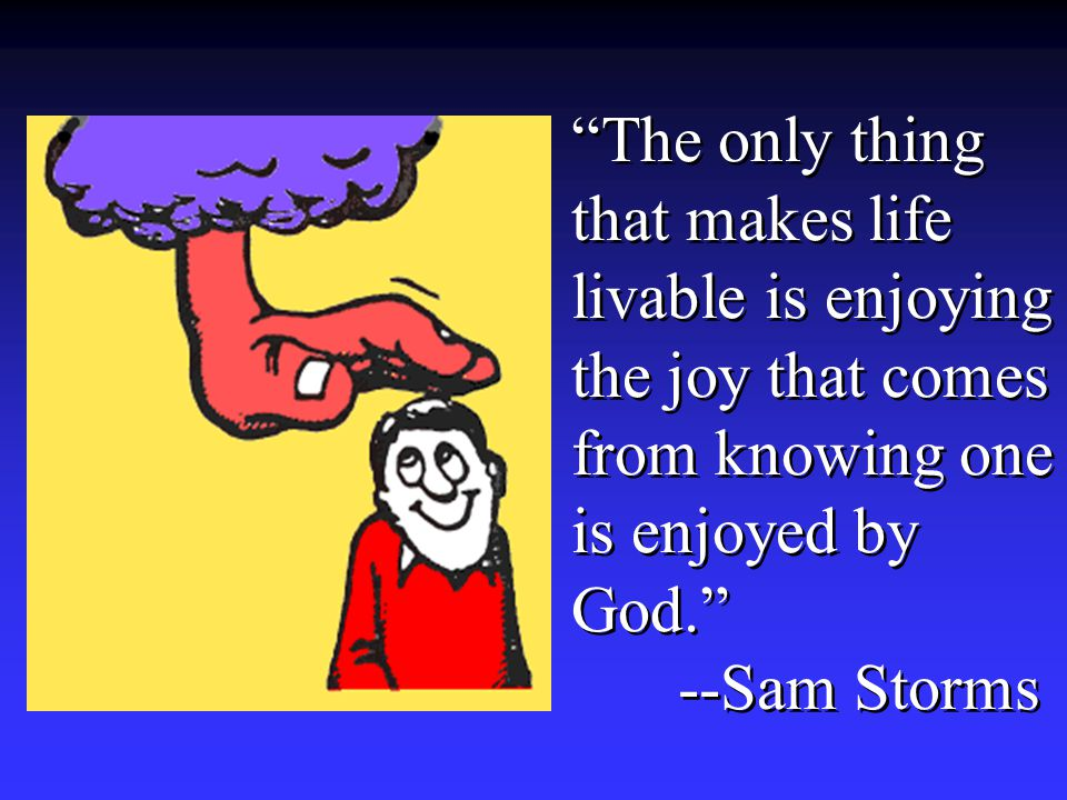 The only thing that makes life livable is enjoying the joy that comes from knowing one is enjoyed by God. --Sam Storms