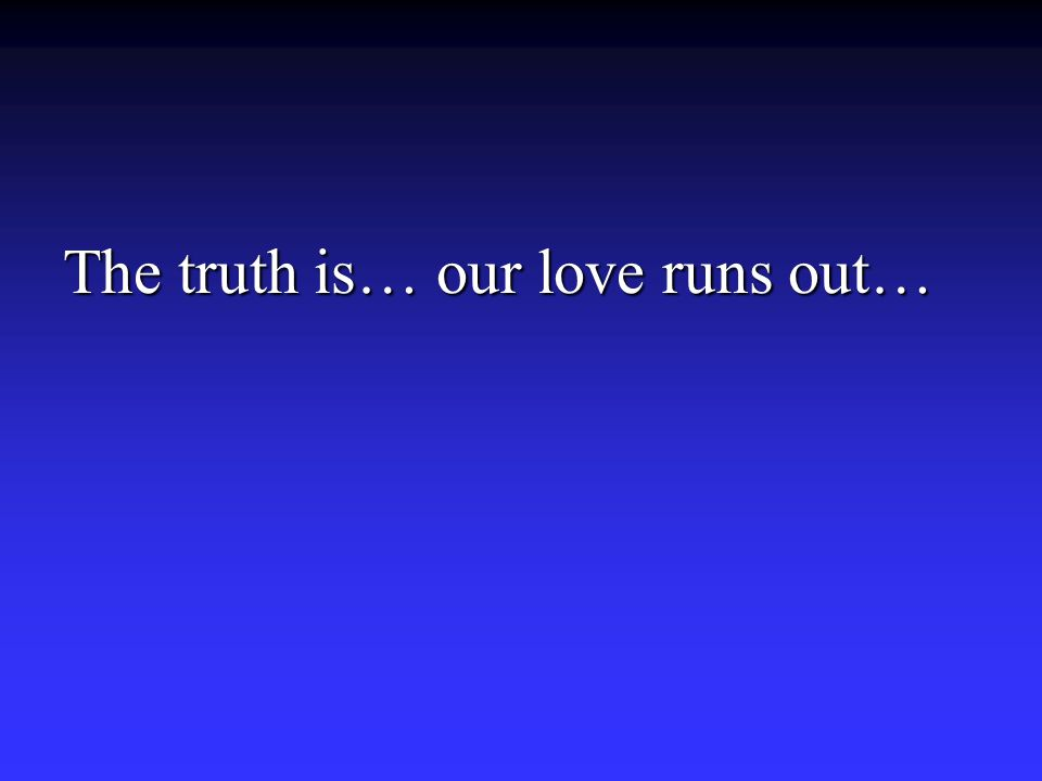 The truth is… our love runs out…