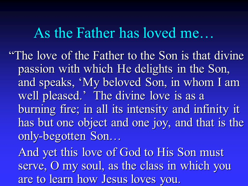 As the Father has loved me… The love of the Father to the Son is that divine passion with which He delights in the Son, and speaks, 'My beloved Son, in whom I am well pleased.' The divine love is as a burning fire; in all its intensity and infinity it has but one object and one joy, and that is the only-begotten Son… And yet this love of God to His Son must serve, O my soul, as the class in which you are to learn how Jesus loves you.